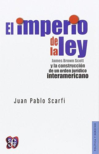 El imperio de la ley. James Brown Scott y la construcción de un orden jurídico interamericano.: ...