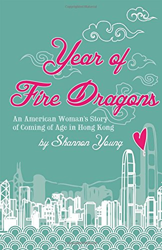 Year of Fire Dragons: An American Woman's Story of Coming of Age in Hong Kong: Young, Shannon