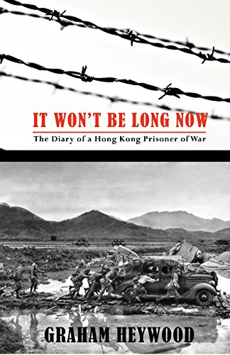 It Won't Be Long Now: The Diary of a Hong Kong Prisoner of War: Graham Heywood