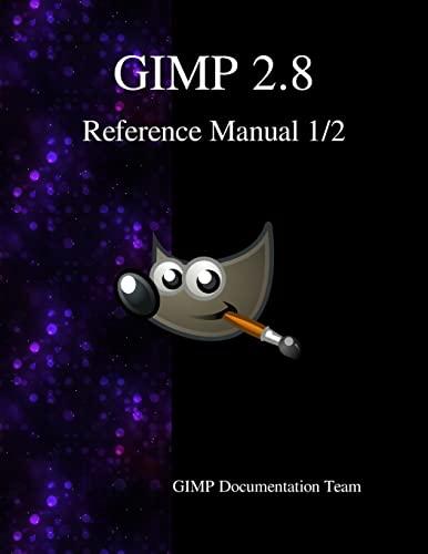 GIMP 2.8 Reference Manual 1/2: The GNU Image Manipulation Program: Gimp Documentation Team