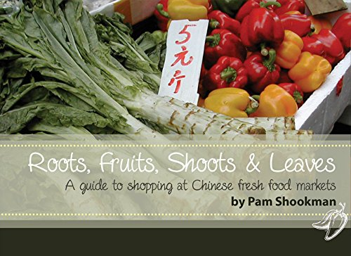 Roots, Fruits, Shoots and Leaves: A Guide to Shopping at Chinese Fresh Food Markets: Shookman, Pam