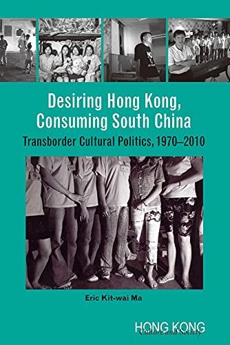 9789888083459: Desiring Hong Kong, Consuming South China: Transborder Cultural Politics, 1970-2010 (Hong Kong Culture and Society)