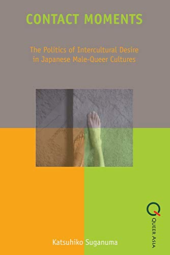 Contact Moments: The Politics of Intercultural Desire in Japanese Male-Queer Cultures (Queer Asia):...