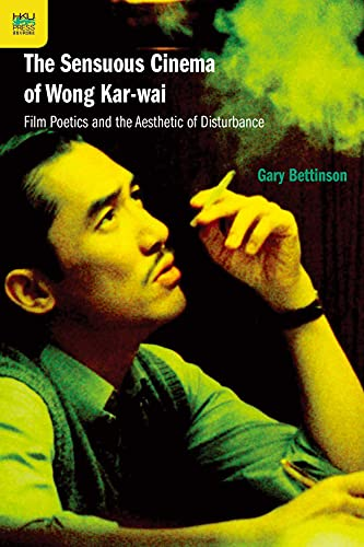 The Sensuous Cinema of Wong Kar-wai: Film Poetics and the Aesthetic of Disturbance: Bettinson, Gary