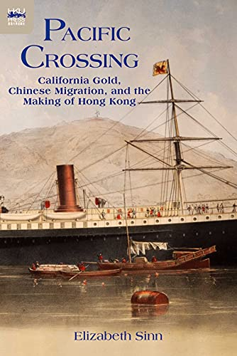 Pacific Crossing: California Gold, Chinese Migration, and the Making of Hong Kong: Sinn, Elizabeth