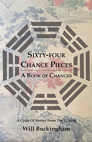 Sixty-four Chance Pieces: A Book of Changes: Buckingham, Will