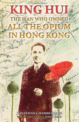 King Hui: The Man Who Owned All the Opium in Hong Kong: Chamberlain, Jonathan