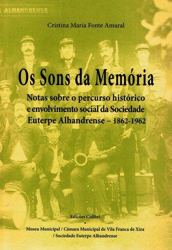 Os sons da memÓrianotas sobre o percurso histÓrico e envolvimento social da sociedade euterpe alhand - Maria Fonte Amaral, Cristina