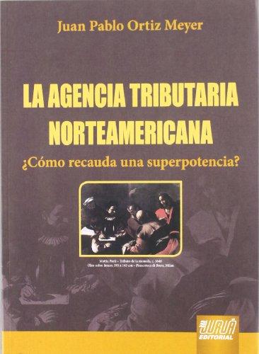 AGENCIA TRIBUTARIA NORTEAMERICANA. ¿COMO RECAUDA UNA SUPERPOTENCIA? - JUAN PABLO ORTIZ MEYER