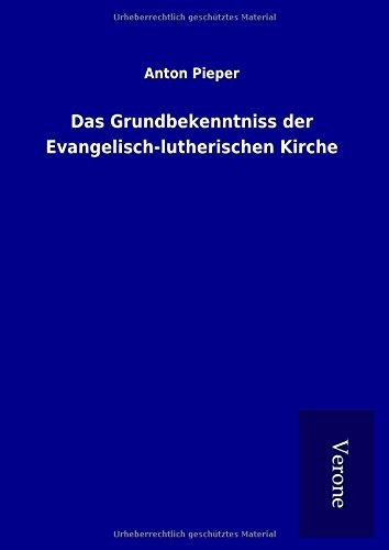 Das Grundbekenntniss der Evangelisch-lutherischen Kirche: Anton Pieper