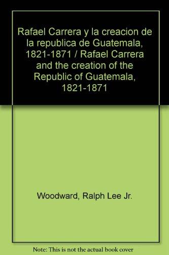 9789929587410: Rafael Carrera y la creacion de la republica de Guatemala, 1821-1871 / Rafael Carrera and the creation of the Republic of Guatemala, 1821-1871 (Spanish Edition)