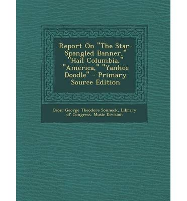 9789942092199: [(Report on the Star-Spangled Banner, Hail Columbia, America, Yankee Doodle - Primary Source Edition)] [Author: Oscar George Theodore Sonneck] published on (February, 2014)