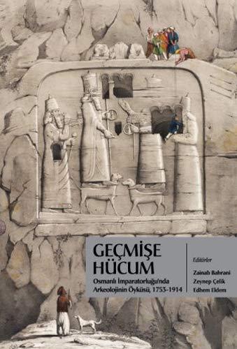 9789944731263: Geçmişe Hücum: Osmanlı İmparatorluğu'nda Arkeolojinin Öyküsü 1753-1914