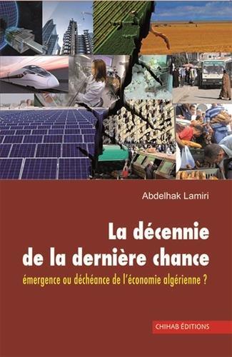 9789947390566: La Decennie de la Derniere Chance. Emergence Ou Decheance de l'Économie Algerienne ?