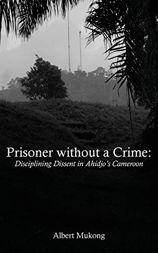 Prisoner without a Crime: Disciplining Dissent in: Albert Mukong