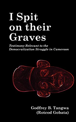 9789956616268: I Spit on their Graves. Testimony Relevant to the Democratization Struggle in Cameroon