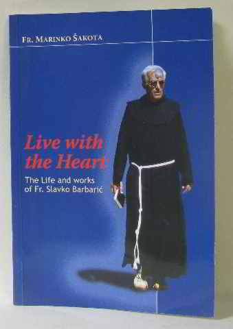 Live with the Heart: The Life and Works of Fr. Slavko Barbaric {FIRST EDITION}: Sakota, OFM, Fr. ...