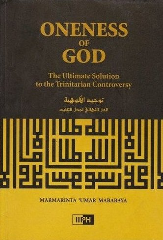 Oneness of God: The Ultimate Solution to the Trinitarian Controversy: Marmarinta 'Umar Mababaya