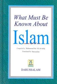 WHAT MUST BE KNOWN ABOUT ISLAM: Darussalam & Al-Arfaj, Muhammad Bin Ali