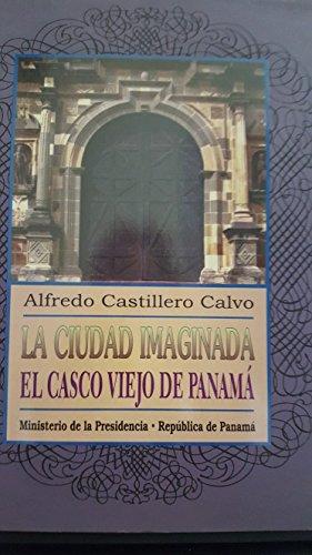 LA CIUDAD IMAGINADA: EL CASCO VIEJO DE: Alfredo Castillero Calvo