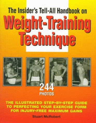 The Insider's Tell-All Handbook on Weight-Training Technique: The Illustrated Step-By Step Guide to Perfectign Your Exercise Form for Injury-Free Maximum Gains (9963616038) by Stuart McRobert