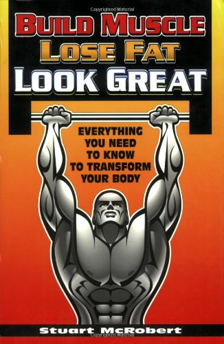 Build Muscle, Lose Fat, Look Great: Everything You Need to Know to Transform Your Body: McRobert, ...