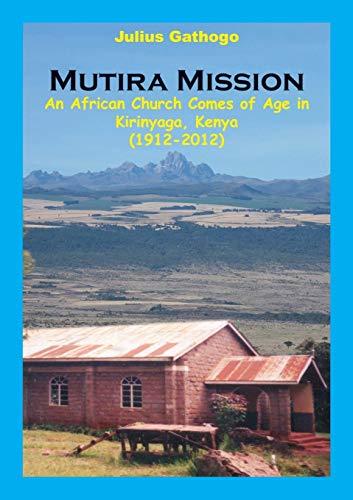 Mutira Mission. An African Church Comes of Age in Kirinyaga, Kenya 1912-2012: Gathogo Julius