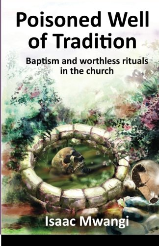 9789966172501 - Isaac Mwangi: Poisoned Well of Tradition: Baptism and Worthless Rituals in the Church (Paperback) - Kitabu