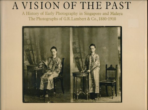 9789971401054: A Vision of the Past: A History of Early Photography in Singapore and Malaya. The Photographs of G.R. Lambert & Co., 1880-1910
