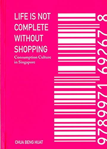9789971692728: Life Is Not Complete Without Shopping: Consumption Culture in Singapore