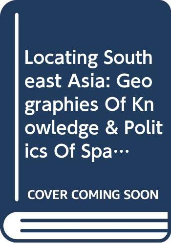 9789971692889: Locating Southeast Asia: Geographies of Knowledge and Politics of Space
