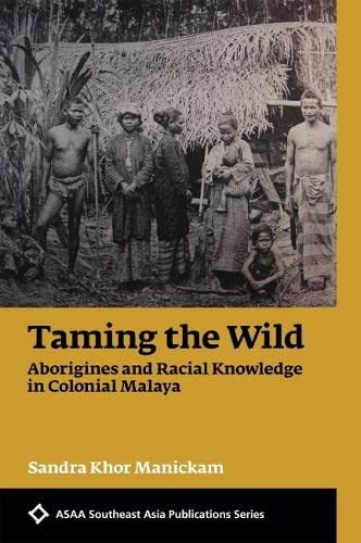 9789971698324: Taming the Wild: Aborigines and Racial Knowledge in Colonial Malaya