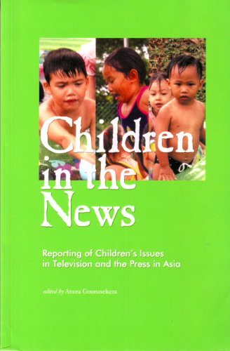 Children in the News: Reporting of children's issues in television and the press in Asia: ...