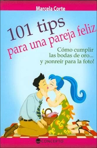 101 TIPS PARA UNA PAREJA FELIZ. COMO CUMPLIR LAS BODAS DE ORO. Y ¡SONREIR PARA LA FOTO!: CORTE, ...