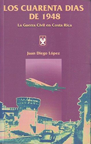 Los cuarenta dias de 1948 : la guerra civil en Costa Rica: Juan Diego Lopez