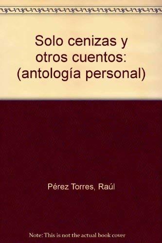 Solo cenizas y otros cuentos (antología personal).: Pérez Torres, Raúl