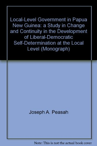 Local-level Government in Papua New Guinea: A Study in Change and Continuity in the Development of ...