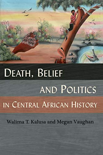Death, Belief and Politics in Central African History: Walima T. Kalusa