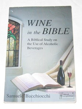 Wine in the Bible: A Biblical Study on the Use of Alcoholic Beverages: Samuel Bacchiocchi
