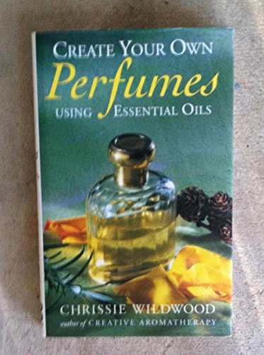 9789990800166: Create Your Own Perfumes Using Essential Oils