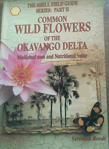 Common wild flowers of the Okavango Delta: Medicinal uses and nutritional value (Shell field guide ...