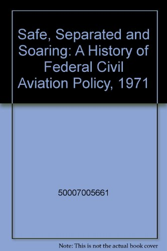 9789991554006: Safe, Separated and Soaring: A History of Federal Civil Aviation Policy, 1971