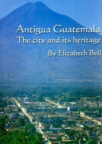 Antigua Guatemala : The City and Its Heritage: Elizabeth Bell