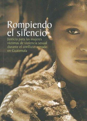 9789992288115: Rompiendo El Silencio. Justicia Para Las Mujeres Víctimas De Violencia Sexual Durante El Conflicto Armado En Guatemala