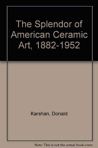 The Splendor of American Ceramic Art, 1882-1952: Karshan, Donald