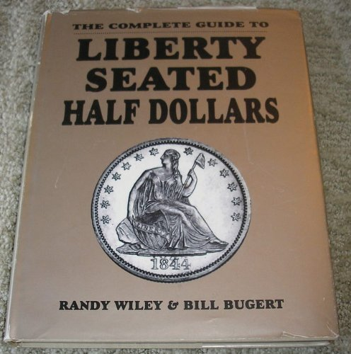 The Completed Guide to Liberty Seated Half: Wiley, Randy, Bugert,