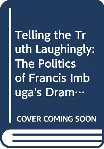 9789994475384: Telling the Truth Laughingly: The Politics of Francis Imbuga's Drama