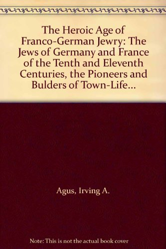The Heroic-Age of Franco-German Jewry: Agus, Irving A.