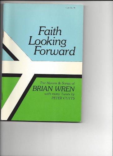 Faith Looking Forward: The Hymns and Songs: Wren, Brian