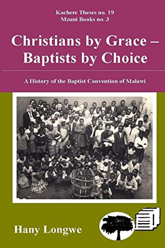Christians by Grace Baptists by Choice. a History of the Baptist Convention of Malawi: Hany Longwe